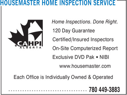 Housemaster Home Inspection Service (780-449-3883) - Display Ad - Home Inspections. Done Right. 120 Day Guarantee Certified/Insured Inspectors On-Site Computerized Report Exclusive DVD Pak • NIBI www.housemaster.com Each Office is Individually Owned & Operated