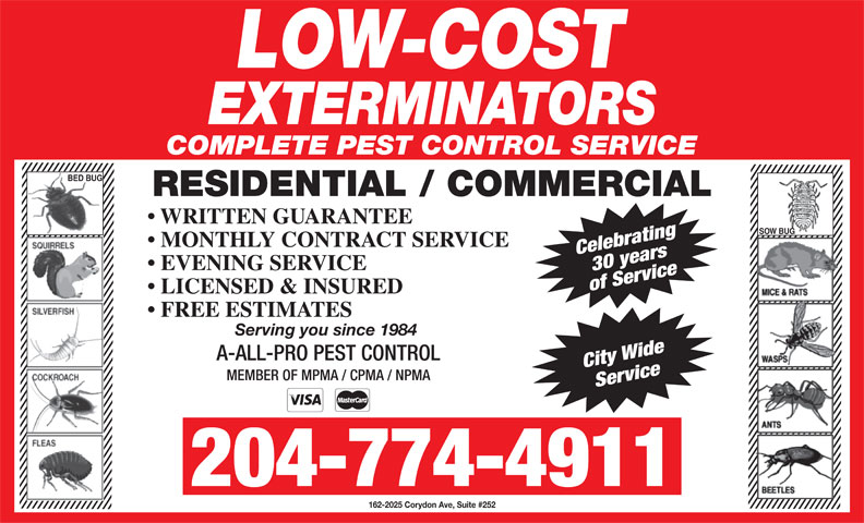 Low-Cost Exterminators (204-774-4911) - Display Ad - LICENSED & INSURED FREE ESTIMATES Serving you since 1984 A-ALL-PRO PEST CONTROL City Wide MEMBER OF MPMA / CPMA / NPMA Service 204-774-4911 162-2025 Corydon Ave, Suite #252 of Service COMPLETE PEST CONTROL SERVICE BED BUG RESIDENTIAL / COMMERCIAL WRITTEN GUARANTEE SOW BUG MONTHLY CONTRACT SERVICE Celebrating30 years EVENING SERVICE