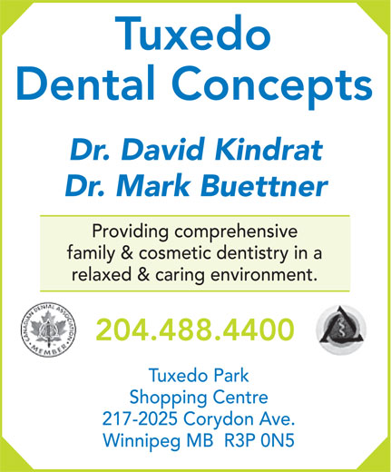 Tuxedo Dental Concepts (204-488-4400) - Annonce illustrée======= - Tuxedo Dental Concepts Dr. David Kindrat Dr. Mark Buettner Providing comprehensive family & cosmetic dentistry in a relaxed & caring environment. 204.488.4400 Tuxedo Park Shopping Centre 217-2025 Corydon Ave. Winnipeg MB  R3P 0N5