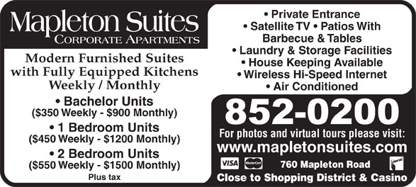 Mapleton Suites (506-852-0200) - Display Ad - Laundry & Storage Facilities Modern Furnished Suites House Keeping Available with Fully Equipped Kitchens Wireless Hi-Speed Internet Weekly / Monthly Air Conditioned Bachelor Units ($350 Weekly - $900 Monthly) 1 Bedroom Units Private Entrance Satellite TV   Patios With Barbecue & Tables For photos and virtual tours please visit: ($450 Weekly - $1200 Monthly) www.mapletonsuites.com 2 Bedroom Units 760 Mapleton Road ($550 Weekly - $1500 Monthly) Plus tax Close to Shopping District & Casino
