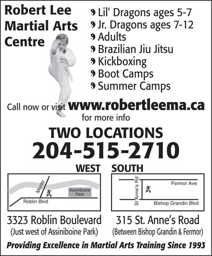 Robert Lee Martial Arts (204-888-5676) - Annonce illustrée======= - Lil' Dragons ages 5-7 Jr. Dragons ages 7-12 Martial Arts Adults Centre Brazilian Jiu Jitsu Kickboxing Boot Camps Summer Camps Call now or visit www.robertleema.ca for more info TWO LOCATIONS 204-515-2710 SOUTHWEST y Rob Fermor Ave ra Assiniboine Park lin Blvd Bishop Grandin Blvd St Anne s Rd 315 St. Anne s Road3323 Roblin Boulevard (Between Bishop Grandin & Fermor)(Just west of Assiniboine Park) Providing Excellence in Martial Arts Training Since 1993 Robert Lee