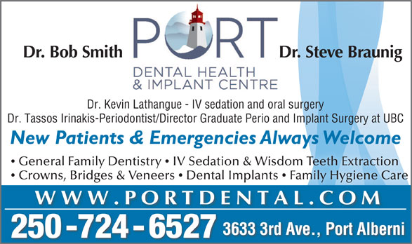 Port Dental Health Centre (250-724-6527) - Display Ad - Dr. Bob Smith Dr. Steve Braunig Dr. Tassos Irinakis-Periodontist/Director Graduate Perio and Implant Surgery at UBC New Patients & Emergencies Always Welcomeg General Family Dentistry  IV Sedation & Wisdom Teeth Extraction Crowns, Bridges & Veneers  Dental Implants  Family Hygiene Care WWW.PORTDENTAL.COM 3633 3rd Ave., Port Alberni 250 -724 - 6527 Dr. Kevin Lathangue - IV sedation and oral surgery