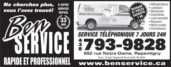 Daigneault Service (450-581-7001) - Annonce illustrée======= - Réfrigérateurs À VOTRE Ne cherchez plus, Laveuses SERVICE OUVRAGE vous l'avez trouvé! Sécheuses DEPUIS ET PIÈCES Cuisinières GARANTIS1 AN Lave-vaisselle 33 Broyeurs ANS Micro-ondes Climatiseurs SERVICE TÉLÉPHONIQUE 7 JOURS 24H 793-9828 692 rue Notre-Dame, Repentigny Aussi, division Daigneault Service 438 794-3828 www.benservice.ca