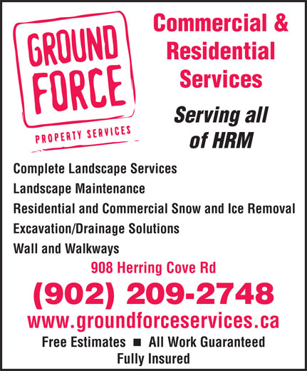 Ground Force Property Services (902-209-2748) - Annonce illustrée======= - Commercial & Residential Services Serving all of HRM Complete Landscape Services Landscape Maintenance Residential and Commercial Snow and Ice Removal Excavation/Drainage Solutions Wall and Walkways 908 Herring Cove Rdng (902) 209-2748 www.groundforceservices.ca Free Estimates    All Work Guaranteed Fully Insured