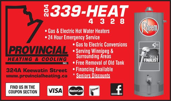 Provincial Heating & Cooling (204-339-4328) - Display Ad - 339-HEAT 204 4   3  2  8 Gas & Electric Hot Water Heaters 24 Hour Emergency Service Gas to Electric Conversions Serving Winnipeg & Surrounding Areas Free Removal of Old Tank Financing Available 324A Keewatin Street www.provincialheating.ca * Seniors Discounts FIND US IN THE COUPON SECTION