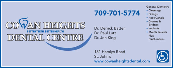 Cowan Heights Dental Centre (709-364-2654) - Display Ad - St. John s 181 Hamlyn Road www.cowanheightsdental.com General Dentistry Cleanings Fillings 709-701-5774 Root Canals Mouth Guards Crowns & Implants Bridges Dr. Jon King Plus Dr. Paul Lutz Dr. Derrick Batten much more...