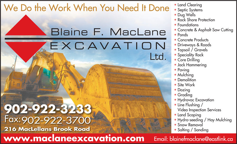 Blaine F MacLane Excavation Ltd (902-922-3233) - Display Ad - Dug Wells Septic Systems We Do the Work When You Need It Done 216 MacLellans Brook Road Salting / Sanding www.maclaneexcavation.com Land Clearing 902-922-3233 We Do the Work When You Need It Done Septic Systems Dug Wells Land Scaping Rock Shore Protection Hydro-seeding / Hay Mulching Foundations Concrete & Asphalt Saw Cutting Ponds Concrete Products Driveways & Roads Topsoil / Gravels Speciality Rock Ltd. Core Drilling Jack Hammering Paving Mulching Demolition Fax: Site Work 902-922-3700 Dozing Grading Hydrovac Excavation Line Flushing / Video Inspection Services Snow Removal Rock Shore Protection Foundations Concrete & Asphalt Saw Cutting Ponds Concrete Products Driveways & Roads Topsoil / Gravels Speciality Rock Ltd. Core Drilling Jack Hammering Paving Mulching Demolition Site Work Dozing Grading Hydrovac Excavation Line Flushing / Video Inspection Services 902-922-3233 Land Scaping Hydro-seeding / Hay Mulching Fax: 902-922-3700 Snow Removal 216 MacLellans Brook Road Salting / Sanding www.maclaneexcavation.com Land Clearing