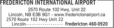 Aeroport International de Fredericton (506-460-0920) - Annonce illustrée======= - 2570 Route 102 Hwy, Unit 22 Lincoln, NB E3B 9G1 - www.frederictonairport.ca 2570 Route 102 Hwy, Unit 22 Lincoln, NB E3B 9G1 - www.frederictonairport.ca
