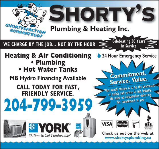 Shorty's Plumbing & Heating Inc (204-799-3959) - Annonce illustrée======= - Celebrating 30 Years WE CHARGE BY THE JOB... NOT BY THE HOUR In Service 24 Hour Emergency Service Heating & Air Conditioning Plumbing Hot Water Tanks Commitment.Commitment.Commitment.Commitment. MB Hydro Financing Available Service. Value.Service. Value.Service. Value.Service. Value. CALL TODAY FOR FAST, Our overall mission is to be the benchmark Our overall mission is to be the benchmark Our overall mission is to be the benchmark Our overall mission is to be the benchmark FRIENDLY SERVICE. of quality and service in this industry.of quality and service in this industry.of quality and service in this industry.of quality and service in this industry. We make no compromises deliveringWe make no compromises deliveringWe make no compromises deliveringthis commitment to you. We make no compromises deliveringthis commitment to you. this commitment to you. this commitment to you. 204-799-3959 Check us out on the web at www.shortysplumbing.ca