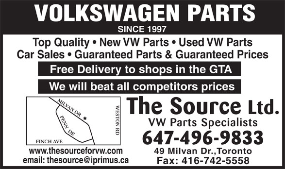 The Source (416-742-5559) - Annonce illustrée======= - VOLKSWAGEN PARTS SINCE 1997 Top Quality   New VW Parts   Used VW Parts Car Sales   Guaranteed Parts & Guaranteed Prices Free Delivery to shops in the GTA We will beat all competitors prices MILVAN DRFINCH AVEPENN  DR WESTON RD The Source Ltd. VW Parts Specialists 647-496-9833 www.thesourceforvw.com 49 Milvan Dr.,Toronto Fax: 416-742-5558