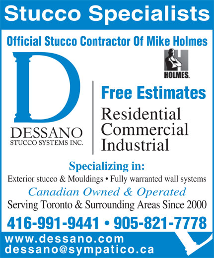 Dessano Stucco Systems Inc (905-821-7778) - Display Ad - Free Estimates Residential Commercial Industrial Specializing in: Exterior stucco & Mouldings   Fully warranted wall systems Canadian Owned & Operated Serving Toronto & Surrounding Areas Since 2000 416-991-9441  905-821-7778 www.dessano.co Stucco Specialists Official Stucco Contractor Of Mike Holmes