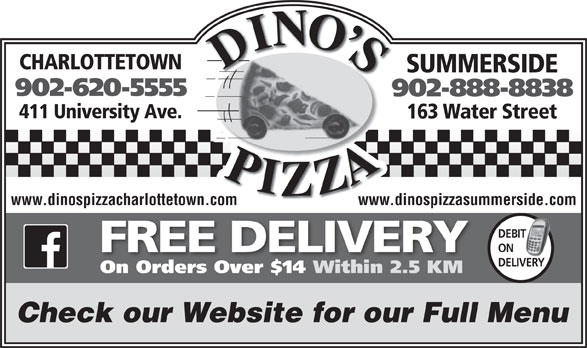 Dino's Pizza (902-620-5555) - Annonce illustrée======= - CHARLOTTETOWN SUMMERSIDE 902-620-5555 902-888-8838 411 University Ave. 163 Water Street www.dinospizzacharlottetown.com www.dinospizzasummerside.com DEBIT T ON FREE DELIVERY DELIVERY On Orders Over $14 Within 2.5 KM Check our Website for our Full Menu