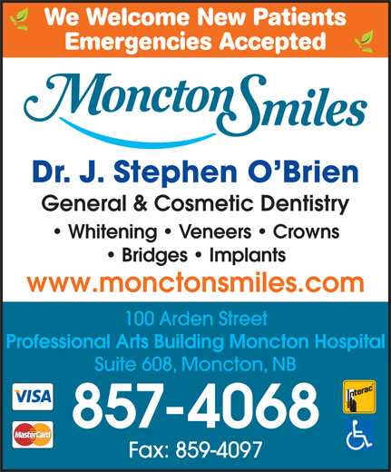 Moncton Smiles (506-857-4068) - Annonce illustrée======= - We Welcome New Patients Emergencies Accepted Dr. J. Stephen O Brien General & Cosmetic DentistryGeneral & Cosmetic Dentistry Whitening   Veneers   Crowns Bridges   Implants www.monctonsmiles.comwww.monctonsmiles.com 100 Arden Street Professional Arts Building Moncton Hospital Suite 608, Moncton, NB 857-4068 Fax: 859-4097