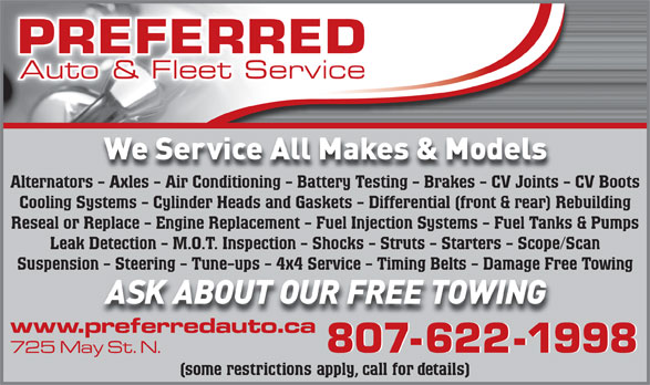 Preferred Auto & Fleet Services (807-622-1998) - Display Ad - (some restrictions apply, call for details) Alternators - Axles - Air Conditioning - Battery Testing - Brakes - CV Joints - CV Boots Cooling Systems - Cylinder Heads and Gaskets - Differential (front & rear) Rebuilding Reseal or Replace - Engine Replacement - Fuel Injection Systems - Fuel Tanks & Pumps Leak Detection - M.O.T. Inspection - Shocks - Struts - Starters - Scope/Scan Suspension - Steering - Tune-ups - 4x4 Service - Timing Belts - Damage Free Towing
