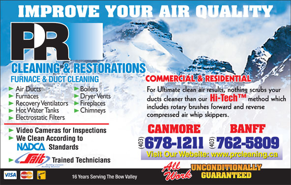 P R Cleaning & Restoration Services (403-762-5809) - Annonce illustrée======= - IMPROVE YOUR AIR QUALITY FURNACE & DUCT CLEANING Air Ducts Boilers For Ultimate clean air results, nothing scrubs your Furnaces Dryer Vents ducts cleaner than our                    method which Recovery Ventilators Fireplaces includes rotary brushes forward and reverse Hot Water Tanks Chimneys compressed air whip skippers. Electrostatic Filters (403) 16 Years Serving The Bow Valley