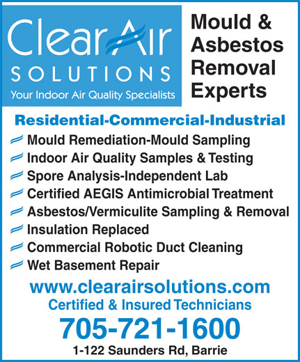 Clear Air Solutions (705-721-1600) - Display Ad - Asbestos/Vermiculite Sampling & Removal Insulation Replaced Commercial Robotic Duct Cleaning Wet Basement Repair www.clearairsolutions.com Certified & Insured Technicians 705-721-1600 1-122 Saunders Rd, Barrie Mould & Asbestos Removal SOLUTIONS Experts Your Indoor Air Quality Specialists Residential-Commercial-Industrial Mould Remediation-Mould Sampling Indoor Air Quality Samples & Testing Spore Analysis-Independent Lab Certified AEGIS Antimicrobial Treatment