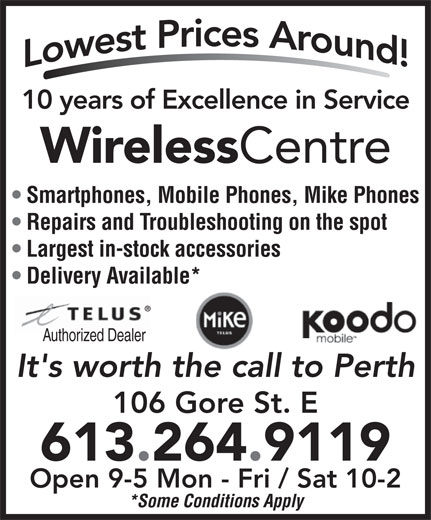 Wireless Centre (613-264-9119) - Annonce illustrée======= - 10 years of Excellence in Service Wireless Centre Smartphones, Mobile Phones, Mike Phones Repairs and Troubleshooting on the spot Largest in-stock accessories Delivery Available* Authorized Dealer It's worth the call to Perth 106 Gore St. E 613.264.9119 Open 9-5 Mon - Fri / Sat 10-2 *Some Conditions Apply