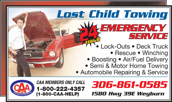 Lost Child Towing Inc (306-861-0585) - Display Ad - Lost Child Towing Lock-Outs   Deck Truck Rescue   Winching Boosting   Air/Fuel Delivery Semi & Motor Home Towing Automobile Repairing & Service CAA MEMBERS ONLY CALL 306-861-0585 1-800-222-4357 1580 Hwy 39E Weyburn (1-800-CAA-HELP)
