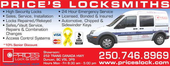 Price's Locksmiths (250-746-8969) - Annonce illustrée======= - PRICE S LOCKSMITHS Hours Mon - Fri 8:30 am - 5:00 pm High Security Locks 24 Hour Emergency Service Sales, Service, Installation Licensed, Bonded & Insured Locks Repaired/Rekeyed Automotive, Chipped & Sidewinder Keys Safes/Vault Service, Repairs & Combination Changes Access Control Systems *10% Senior Discount Showroom: 252 TRANS CANADA HWY 250.746.8969 Duncan, BC V9L 3P9 www.priceslock.com