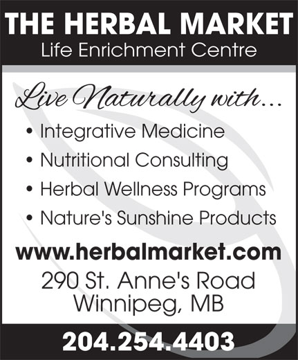 The Herbal Market (204-254-4403) - Display Ad - www.herbalmarket.com 290 St. Anne's Road 204.254.4403 THE HERBAL MARKET Life Enrichment Centre Integrative Medicine Nutritional Consulting Herbal Wellness Programs Nature's Sunshine Products www.herbalmarket.com 290 St. Anne's Road Winnipeg, MB 204.254.4403 Winnipeg, MB Nature's Sunshine Products Herbal Wellness Programs Integrative Medicine Nutritional Consulting Life Enrichment Centre THE HERBAL MARKET