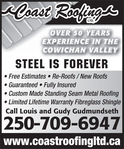 Coast Roofing Ltd (250-746-6469) - Display Ad - Custom Made Standing Seam Metal Roofing Limited Lifetime Warranty Fibreglass Shingle Call Louis and Gudy Gudmundseth 250-709-6947 www.coastroofingltd.ca OVER 50 YEARS EXPERIENCE IN THEE IN THEEXPERIENC COWICHAN VALLEYAN VALLEYCOWICH Steel is Forever Free Estimates   Re-Roofs / New Roofs Guaranteed   Fully Insured