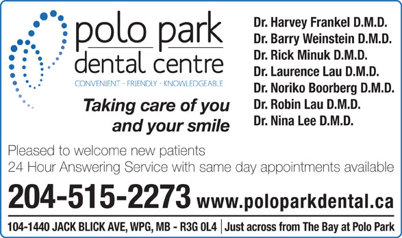Polo Park Dental Centre (204-774-2521) - Annonce illustrée======= - Dr. Harvey Frankel D.M.D. Dr. Barry Weinstein D.M.D. Dr. Rick Minuk D.M.D. Dr. Laurence Lau D.M.D. Dr. Noriko Boorberg D.M.D. Dr. Robin Lau D.M.D. Taking care of you Dr. Nina Lee D.M.D. and your smile Pleased to welcome new patients 24 Hour Answering Service with same day appointments available 204-515-2273 www.poloparkdental.ca 104-1440 JACK BLICK AVE, WPG, MB - R3G 0L4   Just across from The Bay at Polo Park