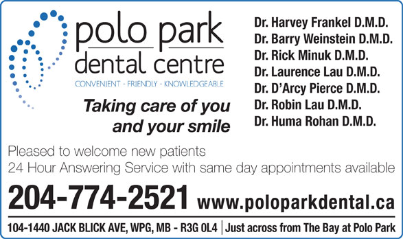 Polo Park Dental Centre (204-774-2521) - Display Ad - 204-774-2521 www.poloparkdental.ca 104-1440 JACK BLICK AVE, WPG, MB - R3G 0L4   Just across from The Bay at Polo Park Dr. Barry Weinstein D.M.D. Dr. Rick Minuk D.M.D. Dr. Laurence Lau D.M.D. Dr. D Arcy Pierce D.M.D. Dr. Robin Lau D.M.D. Taking care of you Dr. Huma Rohan D.M.D. and your smile Pleased to welcome new patients Dr. Harvey Frankel D.M.D. 24 Hour Answering Service with same day appointments available