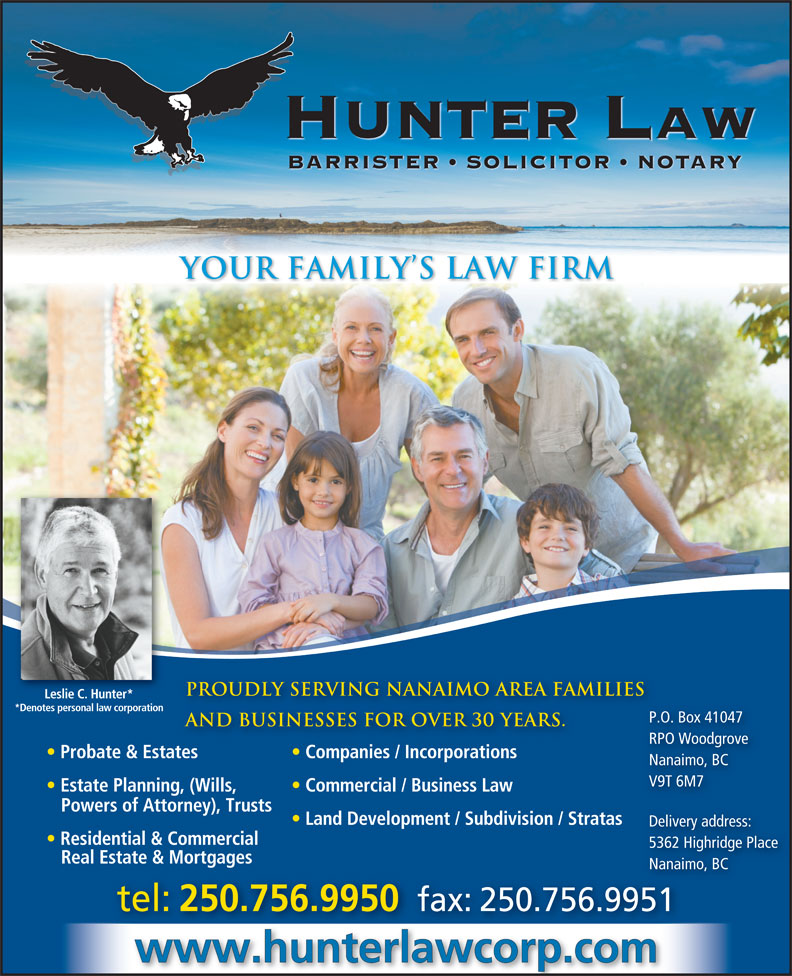 Hunter Law Corp (250-756-9950) - Annonce illustrée======= - HUNTER Law BARRISTER   SOLICITOR   NOTARY YOUR FAMILY S LAW FIRM Proudly serving nanaimo area families Leslie C. Hunter* *Denotes personal law corporation P.O. Box 41047 P.O. and businesses for over 30 years. RPO Woodgrove RPO Probate & Estates Companies / Incorporations Nanaimo, BC V9T 6M7 Estate Planning, (Wills, Commercial / Business Law Powers of Attorney), Trusts Residential & Commercial 5362 Highridge Place Real Estate & Mortgages Nanaimo, BCNanaim tel: 250.756.9950 fax: 250.756.9951 www.hunterlawcorp.com Land Development / Subdivision / Stratas Delivery address: