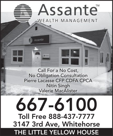 Assante Financial Management (867-667-6100) - Display Ad - Call For a No Cost, No Obligation Consultation Pierre Lacasse CFP CDFA CPCA Nitin Singh Valerie MacAlister 667-6100 Toll Free 888-437-7777 3147 3rd Ave, Whitehorse THE LITTLE YELLOW HOUSE