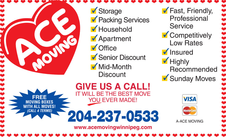 Ace Moving & Storage Co (204-237-0533) - Display Ad - Discount Sunday Moves Recommended GIVE US A CALL! IT WILL BE THE BEST MOVE FREE YOU EVER MADE! MOVING BOXES WITH ALL MOVES! (CALL 4 TERMS) 204-237-0533 A-ACE MOVING www.acemovingwinnipeg.com 33 Fast, Friendly, Storage Professional Packing Services Service Household Competitively Apartment Low Rates Office Insured Senior Discount Highly Mid-Month