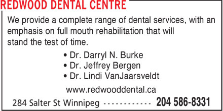 Redwood Dental Centre (204-586-8331) - Display Ad - emphasis on full mouth rehabilitation that will stand the test of time. • Dr. Darryl N. Burke • Dr. Jeffrey Bergen • Dr. Lindi VanJaarsveldt www.redwooddental.ca We provide a complete range of dental services, with an
