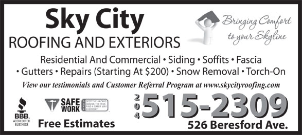 Sky City Roofing (204-999-0834) - Display Ad - Sky City Gutters   Repairs (Starting At $200)   Snow Removal   Torch-On View our testimonials and Customer Referral Program at www.skycityroofing.com 204 515-2309 Free Estimates 526 Beresford Ave. Residential And Commercial   Siding   Soffits   Fascia ROOFING AND EXTERIORS