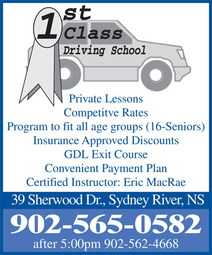 1St Class Driving School (902-565-0582) - Display Ad - Private Lessons Competitve Rates Program to fit all age groups (16-Seniors) Insurance Approved Discounts GDL Exit Course Convenient Payment Plan Certified Instructor: Eric MacRae 39 Sherwood Dr., Sydney River, NS 902-565-0582 after 5:00pm 902-562-4668