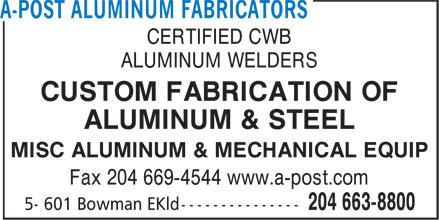 A-Post Aluminum Fabricators (204-663-8800) - Annonce illustrée======= - CERTIFIED CWB ALUMINUM WELDERS CUSTOM FABRICATION OF ALUMINUM & STEEL MISC ALUMINUM & MECHANICAL EQUIP Fax 204 669-4544 www.a-post.com CERTIFIED CWB ALUMINUM WELDERS CUSTOM FABRICATION OF ALUMINUM & STEEL MISC ALUMINUM & MECHANICAL EQUIP Fax 204 669-4544 www.a-post.com