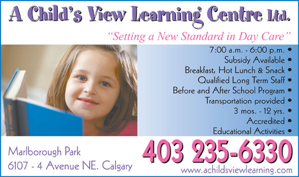 A Child's View Learning Centre Ltd (403-235-6330) - Display Ad - A Child s View Learning Centre Ltd. A Child s View Learning Centre Ltd. Setting a New Standard in Day Care 7:00 a.m. - 6:00 p.m. Subsidy Available Breakfast, Hot Lunch & Snack Qualified Long Term Staff Before and After School Program Transportation provided 3 mos. - 12 yrs. Accredited Educational Activities Marlborough Park 403 235-6330 6107 - 4 Avenue NE. Calgary www.achildsviewlearning.com