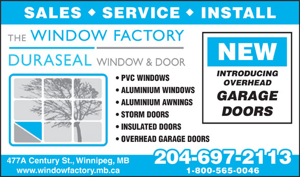 Duraseal Windows & Doors Co (204-697-2113) - Annonce illustrée======= - SERVICE INSTALL SALES NEW DURASEAL WINDOW & DOOR INTRODUCING PVC WINDOWS OVERHEAD ALUMINIUM WINDOWS GARAGE ALUMINIUM AWNINGS DOORS STORM DOORS INSULATED DOORS OVERHEAD GARAGE DOORS 477A Century St., Winnipeg, MB 204-697-2113 www.windowfactory.mb.ca 1-800-565-0046 THE WINDOW FACTORY