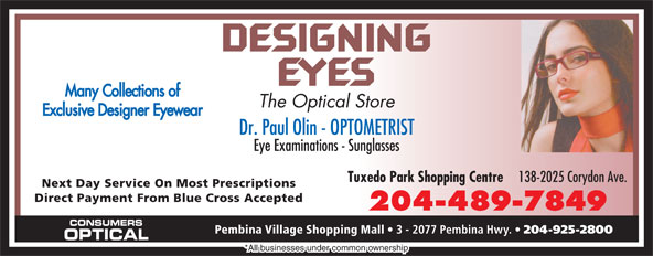 Consumers Optical (204-925-2800) - Annonce illustrée======= - Many Collections of The Optical Store Exclusive Designer Eyewear Dr. Paul Olin - OPTOMETRIST Eye Examinations - Sunglasses Tuxedo Park Shopping Centre 138-2025 Corydon Ave. Next Day Service On Most Prescriptions Direct Payment From Blue Cross Accepted 204-489-7849 CONSUMERS Pembina Village Shopping Mall 3 - 2077 Pembina Hwy. 204-925-2800 OPTICAL *All businesses under common ownership