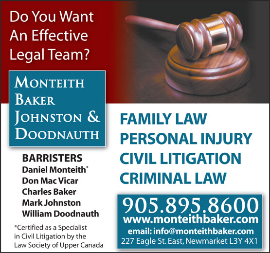 Monteith Baker Johnston & Doodnauth (905-895-8600) - Annonce illustrée======= - Mark Johnston 905.895.8600 William Doodnauth www.monteithbaker.com *Certified as a Specialist in Civil Litigation by the 227 Eagle St. East, Newmarket L3Y 4X1 Law Society of Upper Canada Do You Want An Effective Legal Team? MONTEITH BAKER JOHNSTON & FAMILY LAW DOODNAUTH PERSONAL INJURY BARRISTERS CIVIL LITIGATION Daniel Monteith Don Mac Vicar CRIMINAL LAW Charles Baker