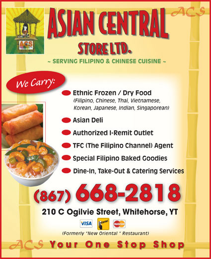 Asian Central Store (867-668-2818) - Annonce illustrée======= - ~ SERVING FILIPINO & CHINESE CUISINE ~ We Carry: Ethnic Frozen / Dry Food (Filipino, Chinese, Thai, Vietnamese, Korean, Japanese, Indian, Singaporean) Asian Deli Authorized I-Remit Outlet TFC (The Filipino Channel) Agent Special Filipino Baked Goodies Dine-In, Take-Out & Catering Services 867 668-2818 210 C Ogilvie Street, Whitehorse, YT210 C Ogilvie StreetWhitehorseYT (Formerly  New Oriental   Restaurant) ACS Your One Stop Shop ACS