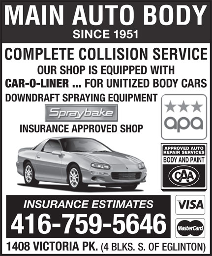 Main Auto Body Ltd (416-759-5646) - Annonce illustrée======= - 1408 VICTORIA PK. (4 BLKS. S. OF EGLINTON) SINCE 1951 COMPLETE COLLISION SERVICE OUR SHOP IS EQUIPPED WITH CAR-O-LINER ... FOR UNITIZED BODY CARS DOWNDRAFT SPRAYING EQUIPMENT INSURANCE APPROVED SHOP INSURANCE ESTIMATES 416-759-5646 1408 VICTORIA PK. (4 BLKS. S. OF EGLINTON) SINCE 1951 COMPLETE COLLISION SERVICE OUR SHOP IS EQUIPPED WITH CAR-O-LINER ... FOR UNITIZED BODY CARS DOWNDRAFT SPRAYING EQUIPMENT INSURANCE APPROVED SHOP INSURANCE ESTIMATES 416-759-5646