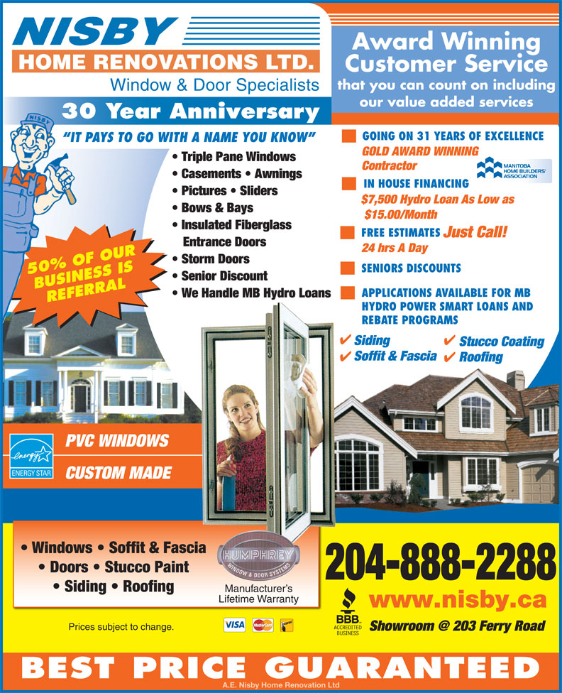 Nisby Home Renovations Ltd (204-888-2288) - Display Ad - Casements   Awnings Contractor GOLD AWARD WINNING Triple Pane Windows IN HOUSE FINANCING Pictures   Sliders $7,500 Hydro Loan As Low as Manitoba Bows & Bays Home Builders $15.00/Month Association Insulated Fiberglass FREE ESTIMATES Just Call! Entrance Doors 24 hrs A Day Storm Doors SENIORS DISCOUNTS 50% OF OUR Senior Discount BUSINESS IS APPLICATIONS AVAILABLE FOR MB REFERRAL HYDRO POWER SMART LOANS AND REBATE PROGRAMS Siding Stucco Coating Soffit & Fascia Roofing PVC WINDOWS CUSTOM MADE Windows   Soffit & Fascia Doors   Stucco Paint 204-888-2288 Siding   Roofing Manufacturer s Lifetime Warranty www.nisby.ca Prices subject to change. We Handle MB Hydro Loans BEST PRICE GUARANTEED A.E. Nisby Home Renovation Ltd Award Winning Customer Service that you can count on including Window & Door Specialists our value added services 30 Year Anniversary GOING ON 31 YEARS OF EXCELLENCE IT PAYS TO GO WITH A NAME YOU KNOW