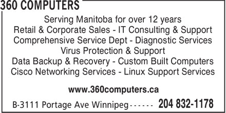 360 Computers (204-832-1178) - Annonce illustrée======= - Serving Manitoba for over 12 years Retail & Corporate Sales - IT Consulting & Support Comprehensive Service Dept - Diagnostic Services Virus Protection & Support Data Backup & Recovery - Custom Built Computers Cisco Networking Services - Linux Support Services www.360computers.ca
