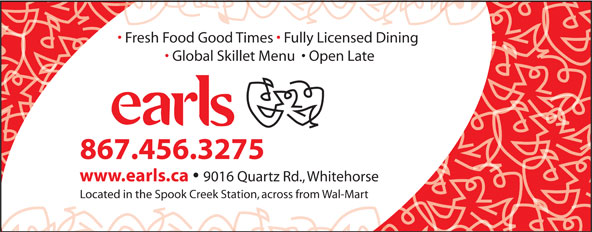 Earls (867-456-3275) - Annonce illustrée======= - Fresh Food Good Times   Fully Licensed Dining Global Skillet Menu    Open Late 867.456.3275 www.earls.ca 9016 Quartz Rd., Whitehorse Located in the Spook Creek Station, across from Wal-Mart