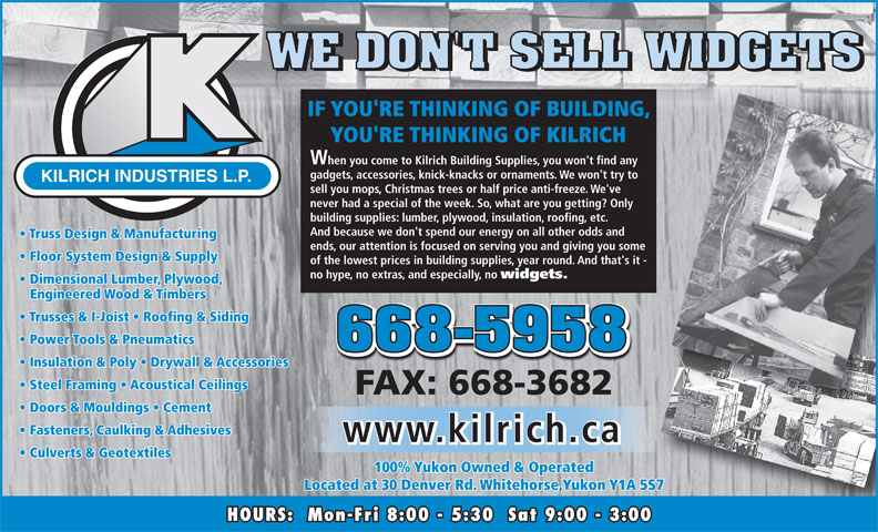 Kilrich Industries Ltd (867-668-5958) - Annonce illustrée======= - IF YOU'RE THINKING OF BUILDING, YOU'RE THINKING OF KILRICH When you come to Kilrich Building Supplies, you won't find any gadgets, accessories, knick-knacks or ornaments. We won't try to KILRICH INDUSTRIES L.P. sell you mops, Christmas trees or half price anti-freeze. We've never had a special of the week. So, what are you getting? Only building supplies: lumber, plywood, insulation, roofing, etc. And because we don't spend our energy on all other odds and Truss Design & Manufacturing ends, our attention is focused on serving you and giving you some Floor System Design & Supply of the lowest prices in building supplies, year round. And that's it - no hype, no extras, and especially, no widgets. Dimensional Lumber, Plywood, Engineered Wood & Timbers Trusses & I-Joist   Roofing & Siding Power Tools & Pneumatics Insulation & Poly   Drywall & Accessories Steel Framing   Acoustical Ceilings FAX: 668-3682 Doors & Mouldings   Cement Fasteners, Caulking & Adhesives www.kilrich.ca Culverts & Geotextiles 100% Yukon Owned & Operated Located at 30 Denver Rd. Whitehorse,Yukon Y1A 5S7 HOURS:  Mon-Fri 8:00 - 5:30  Sat 9:00 - 3:00