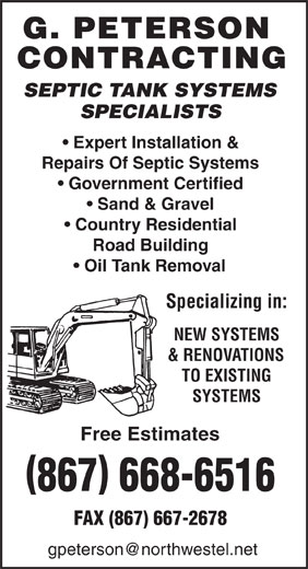 Peterson G Contracting (867-668-6516) - Annonce illustrée======= - SEPTIC TANK SYSTEMS SPECIALISTS Expert Installation & Repairs Of Septic Systems Government Certified Sand & Gravel Country Residential Road Building Oil Tank Removal Specializing in: NEW SYSTEMS & RENOVATIONS TO EXISTING SYSTEMS Free Estimates 867 668-6516 FAX (867) 667-2678