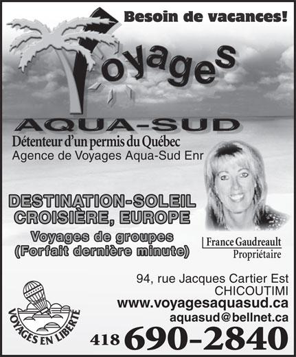 Agence de Voyages Aqua-Sud Enr (418-690-2840) - Annonce illustrée======= - www.voyagesaquasud.ca 418 690-2840 Détenteur d un permis du Québec Agence de Voyages Aqua-Sud Enr DESTINATION-SOLEIL CROISIÈRE, EUROPE Voyages de groupes France Gaudreault (Forfait dernière minute) Propriétaire 94, rue Jacques Cartier Est CHICOUTIMI