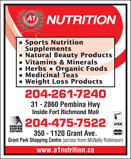 A 1 Nutrition (204-475-7522) - Display Ad - A1 Sports Nutrition Supplements Natural Beauty Products Vitamins & Minerals Herbs   Organic Foods Medicinal Teas Weight Loss Products 204-261-7240 31 - 2860 Pembina Hwy Fort Richmond Plaza (across from Shoppers) Inside Fort Richmond Mall 204-475-7522 350 - 1120 Grant Ave. Grant Park Shopping Centre (across from McNally Robinson) www.a1nutrition.ca