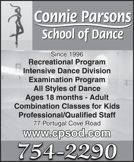Connie Parsons School Of Dance Ltd (709-754-2290) - Display Ad - Connie Parsons School of Dance Since 1996 Recreational Program Intensive Dance Division Examination Program All Styles of Dance Ages 18 months - Adult Combination Classes for Kids Professional/Qualified Staff 77 Portugal Cove Road www.cpsod.com 754-2290