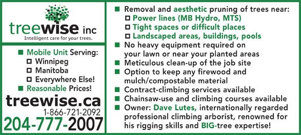 Treewise.ca (204-777-2007) - Annonce illustrée======= - aesthetic Removal and Chainsaw-use and climbing courses available Owner: Dave Lutes, internationally regarded 1-866-721-2092 professional climbing arborist, renowned for his rigging skills and BIG- tree expertise! 204-777-2007 pruning of trees near: Power lines (MB Hydro, MTS) Tight spaces or difficult places Landscaped areas, buildings, pools No heavy equipment required on Mobile Unit Serving: your lawn or near your planted areas Winnipeg Meticulous clean-up of the job site Manitoba Option to keep any firewood and Everywhere Else! mulch/compostable material Reasonable Prices! Contract-climbing services available