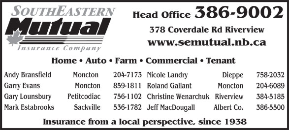Southeastern Mutual Insurance (506-386-9002) - Display Ad - Mark Estabrooks Sackville 536-1782 Insurance from a local perspective, since 1938 Head Office 386-9002 378 Coverdale Rd Riverview www.semutual.nb.ca Home   Auto   Farm   Commercial   Tenant Andy Bransfield Moncton  204-7173 Nicole Landry Dieppe 758-2032 Garry Evans Jeff MacDougall Albert Co. 386-5500 Moncton 859-1811 Roland Gallant Moncton 204-6089 Gary Lounsbury Petitcodiac 756-1102 Christine Wenarchuk Riverview 384-5185